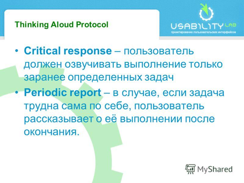 Thinking Aloud Protocol Critical response – пользователь должен озвучивать выполнение только заранее определенных задач Periodic report – в случае, если задача трудна сама по себе, пользователь рассказывает о её выполнении после окончания.