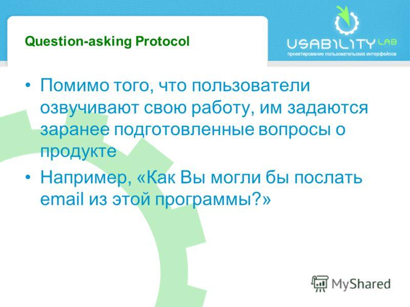 Question-asking Protocol Помимо того, что пользователи озвучивают свою работу, им задаются заранее подготовленные вопросы о продукте Например, «Как Вы могли бы послать email из этой программы?»