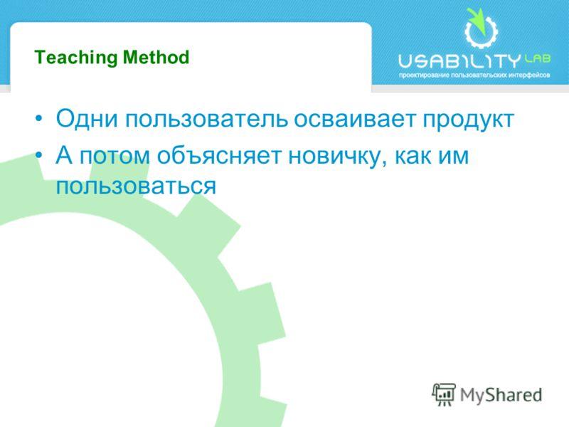 Teaching Method Одни пользователь осваивает продукт А потом объясняет новичку, как им пользоваться