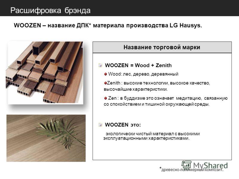 Расшифровка брэнда WOOZEN = Wood + Zenith Wood: лес, дерево, деревянный Zenith : высокие технологии, высокое качество, высочайшие характеристики. Zen : в буддизме это означает медитацию, связанную со спокойствием и тишиной окружающей среды. WOOZEN эт