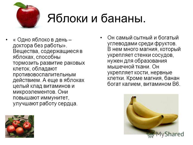 Яблоки и бананы. Он самый сытный и богатый углеводами среди фруктов. В нем много магния, который укрепляет стенки сосудов, нужен для образования мышечной ткани. Он укрепляет кости, нервные клетки. Кроме магния, банан богат калием, витамином В6. « Одн