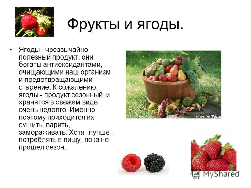 Фрукты и ягоды. Ягоды - чрезвычайно полезный продукт, они богаты антиоксидантами, очищающими наш организм и предотвращающими старение. К сожалению, ягоды - продукт сезонный, и хранятся в свежем виде очень недолго. Именно поэтому приходится их сушить,