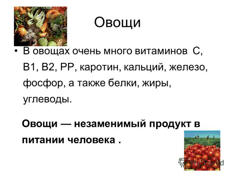 Овощи В овощах очень много витаминов С, В1, В2, РР, каротин, кальций, железо, фосфор, а также белки, жиры, углеводы. Овощи незаменимый продукт в питании человека.