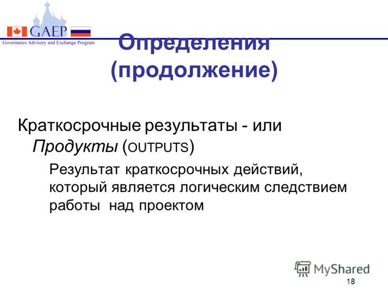 18 Определения (продолжение) Краткосрочные результаты - или Продукты ( OUTPUTS ) Результат краткосрочных действий, который является логическим следствием работы над проектом