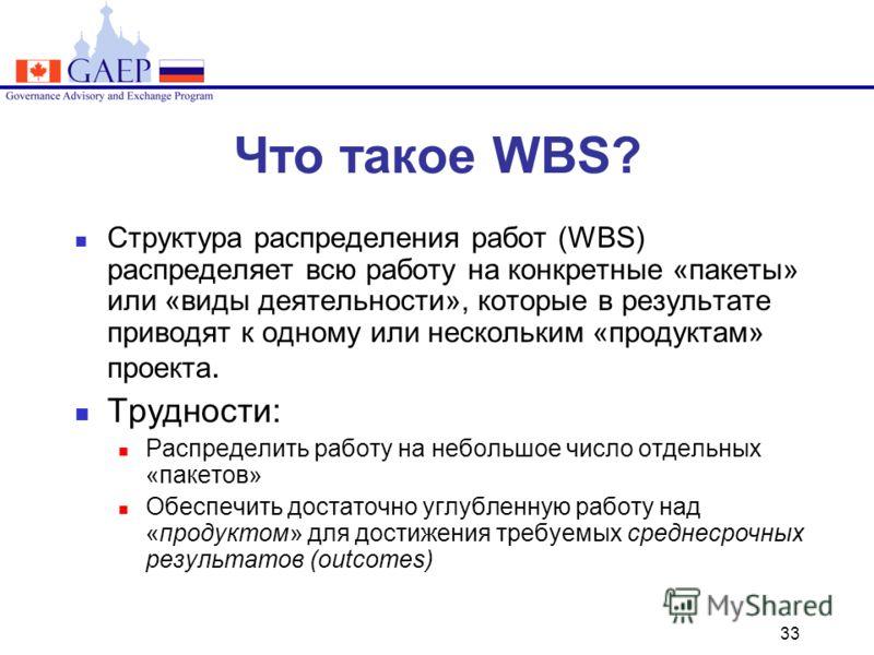 33 Что такое WBS? Структура распределения работ (WBS) распределяет всю работу на конкретные «пакеты» или «виды деятельности», которые в результате приводят к одному или нескольким «продуктам» проекта. Трудности: Распределить работу на небольшое число