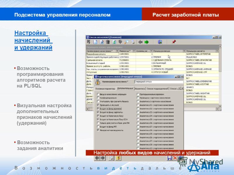 Подсистема управления персоналомРасчет заработной платы Настройка любых видов начислений и удержаний Настройка начислений и удержаний Возможность программирования алгоритмов расчета на PL/SQL Визуальная настройка дополнительных признаков начислений (