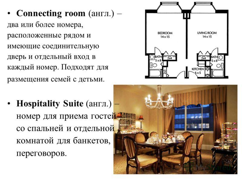 11 Connecting room (англ.) – два или более номера, расположенные рядом и имеющие соединительную дверь и отдельный вход в каждый номер. Подходят для размещения семей с детьми. Hospitality Suite (англ.) – номер для приема гостей со спальней и отдельной