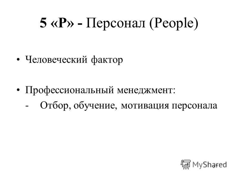 37 5 «P» - Персонал (People) Человеческий фактор Профессиональный менеджмент: -Отбор, обучение, мотивация персонала