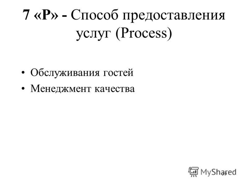 39 7 «P» - Способ предоставления услуг (Process) Обслуживания гостей Менеджмент качества
