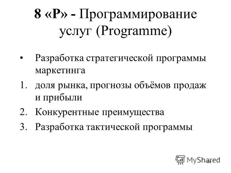40 8 «P» - Программирование услуг (Programme) Разработка стратегической программы маркетинга 1.доля рынка, прогнозы объёмов продаж и прибыли 2.Конкурентные преимущества 3.Разработка тактической программы