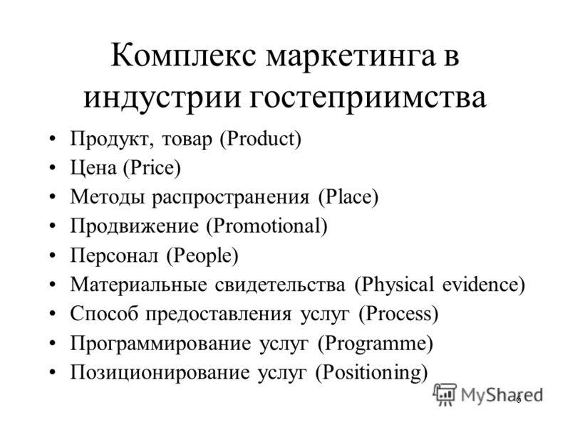 6 Комплекс маркетинга в индустрии гостеприимства Продукт, товар (Product) Цена (Price) Методы распространения (Place) Продвижение (Promotional) Персонал (People) Материальные свидетельства (Physical evidence) Способ предоставления услуг (Process) Про