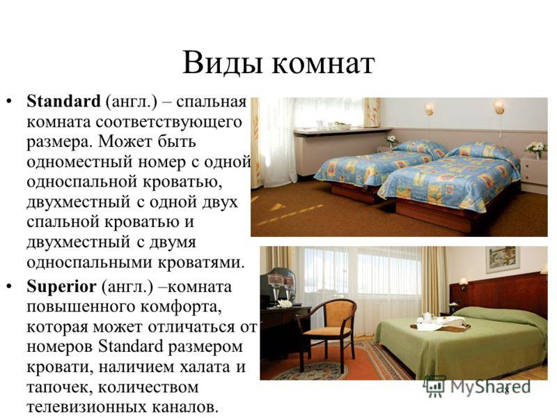 8 Виды комнат Standard (англ.) – спальная комната соответствующего размера. Может быть одноместный номер с одной односпальной кроватью, двухместный с одной двух спальной кроватью и двухместный с двумя односпальными кроватями. Superior (англ.) –комнат