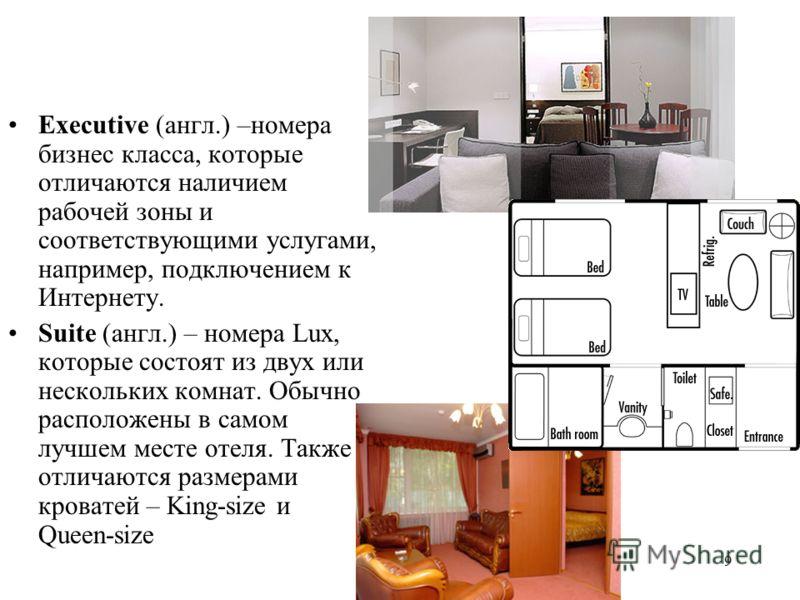 9 Executive (англ.) –номера бизнес класса, которые отличаются наличием рабочей зоны и соответствующими услугами, например, подключением к Интернету. Suite (англ.) – номера Lux, которые состоят из двух или нескольких комнат. Обычно расположены в самом