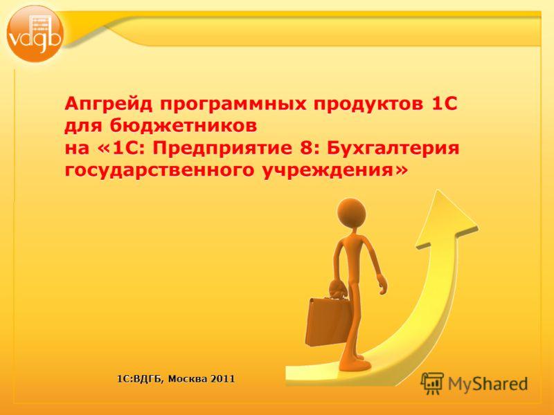 1С:ВДГБ, Москва 2011 Апгрейд программных продуктов 1С для бюджетников на «1С: Предприятие 8: Бухгалтерия государственного учреждения»