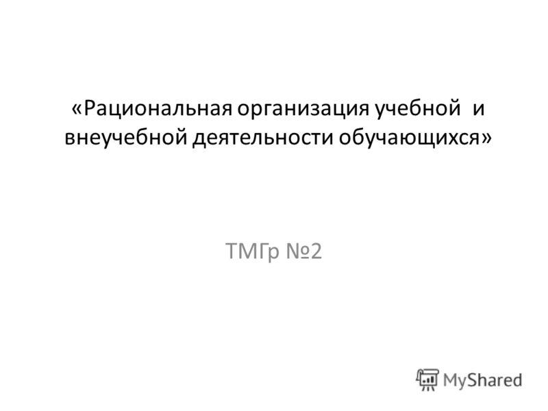 «Рациональная организация учебной и внеучебной деятельности обучающихся» ТМГр 2