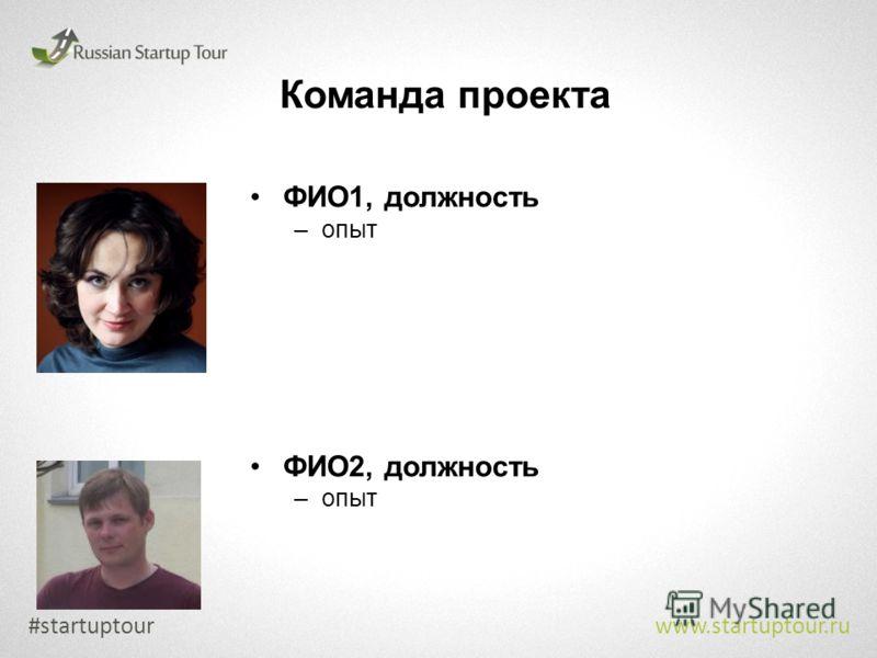 Команда проекта ФИО1, должность –опыт ФИО2, должность –опыт www.startuptour.ru #startuptour