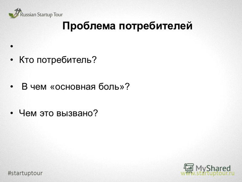Проблема потребителей #startuptour www.startuptour.ru Кто потребитель? В чем «основная боль»? Чем это вызвано?