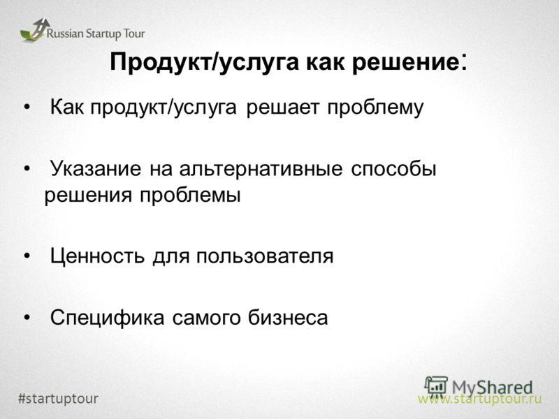 Продукт/услуга как решение : Как продукт/услуга решает проблему Указание на альтернативные способы решения проблемы Ценность для пользователя Специфика самого бизнеса #startuptour www.startuptour.ru