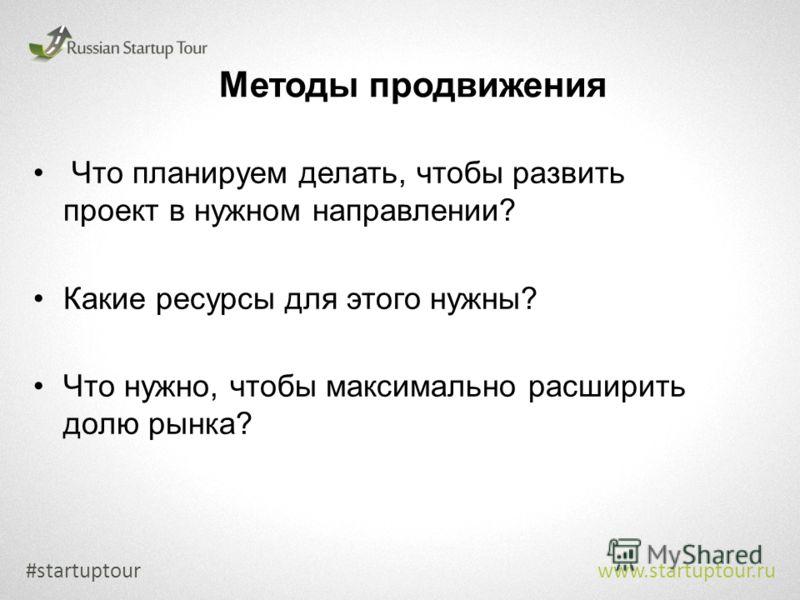 Методы продвижения #startuptour www.startuptour.ru Что планируем делать, чтобы развить проект в нужном направлении? Какие ресурсы для этого нужны? Что нужно, чтобы максимально расширить долю рынка?