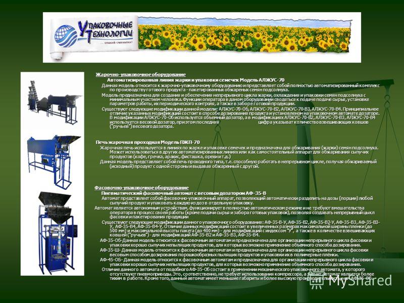 Жарочно-упаковочное оборудование Автоматизированная линия жарки и упаковки семечек Модель АЛЖУС-70 Данная модель относится к жарочно-упаковочному оборудованию и представляет собой полностью автоматизированный комплекс по производству готового продукт