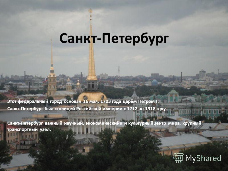 Санкт-Петербург Этот федеральный город основан 16 мая, 1703 года царём Петром I. Санкт Петербург был столицей Российской империи с 1712 по 1918 году. Санкт-Петербург важный научный, экономическийи и культурныйцентр мира, крупный транспортный узел.