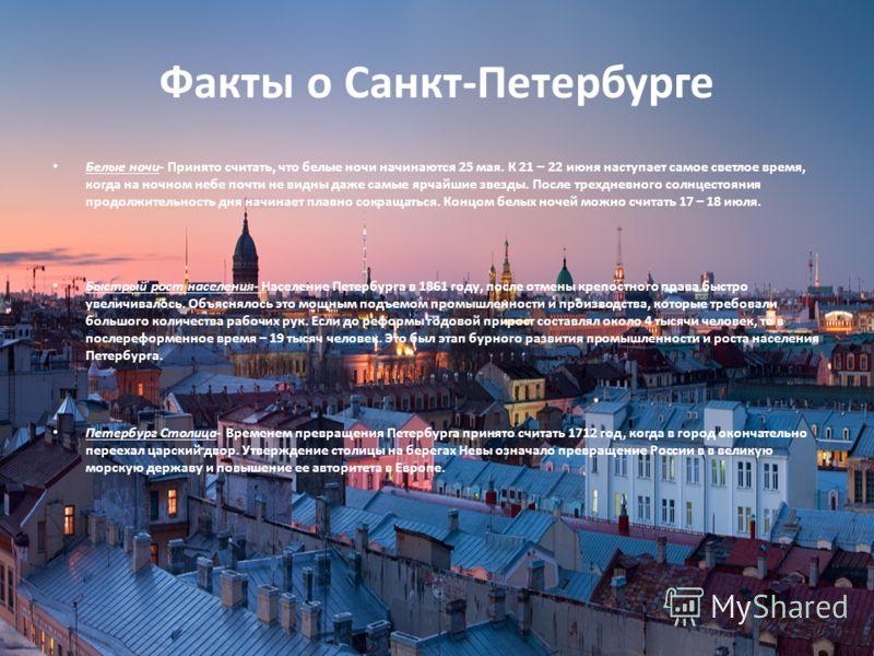 Факты о Санкт-Петербурге Белые ночи- Принято считать, что белые ночи начинаются 25 мая. К 21 – 22 июня наступает самое светлое время, когда на ночном небе почти не видны даже самые ярчайшие звезды. После трехдневного солнцестояния продолжительность д