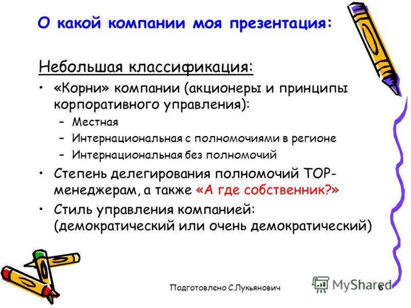 Подготовлено С.Лукьянович6 О какой компании моя презентация: Небольшая классификация: «Корни» компании (акционеры и принципы корпоративного управления): –Местная –Интернациональная с полномочиями в регионе –Интернациональная без полномочий Степень де