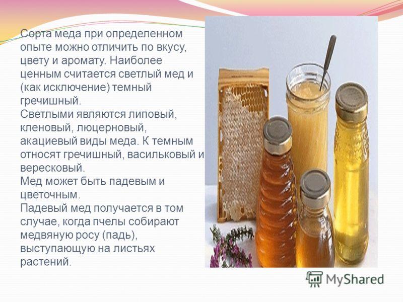 Сорта меда при определенном опыте можно отличить по вкусу, цвету и аромату. Наиболее ценным считается светлый мед и (как исключение) темный гречишный. Светлыми являются липовый, кленовый, люцерновый, акациевый виды меда. К темным относят гречишный, в