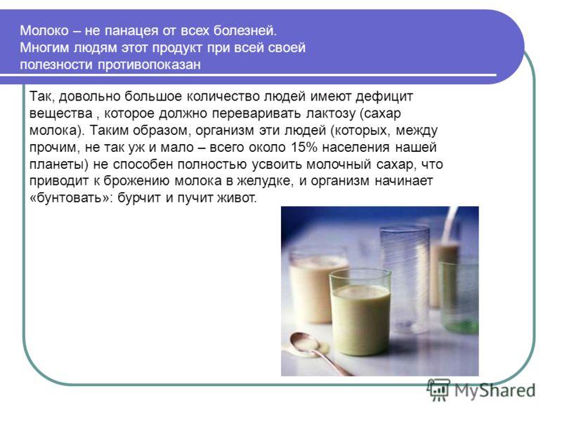 Молоко – не панацея от всех болезней. Многим людям этот продукт при всей своей полезности противопоказан Так, довольно большое количество людей имеют дефицит вещества, которое должно переваривать лактозу (сахар молока). Таким образом, организм эти лю