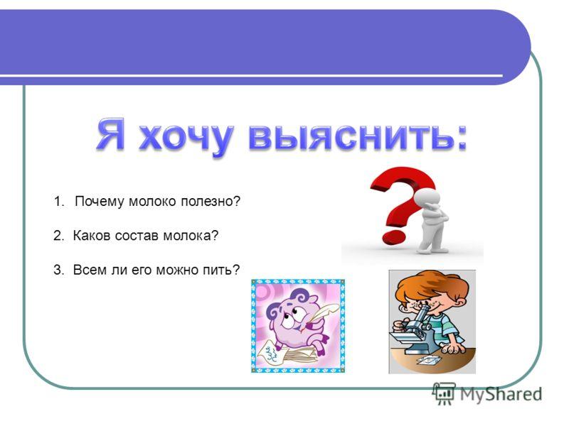 1.Почему молоко полезно? 2. Каков состав молока? 3. Всем ли его можно пить?