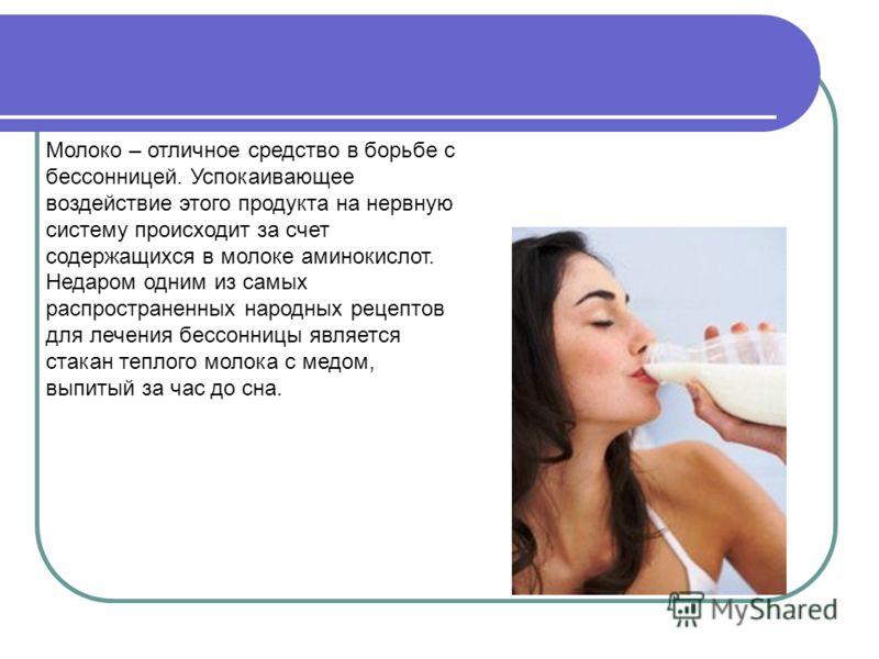 Молоко – отличное средство в борьбе с бессонницей. Успокаивающее воздействие этого продукта на нервную систему происходит за счет содержащихся в молоке аминокислот. Недаром одним из самых распространенных народных рецептов для лечения бессонницы явля