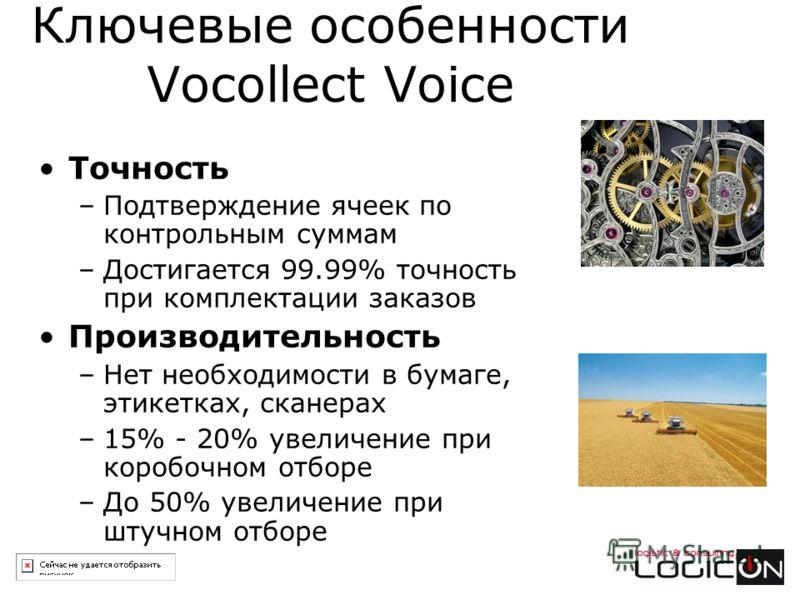 Ключевые особенности Vocollect Voice Точность –Подтверждение ячеек по контрольным суммам –Достигается 99.99% точность при комплектации заказов Производительность –Нет необходимости в бумаге, этикетках, сканерах –15% - 20% увеличение при коробочном от