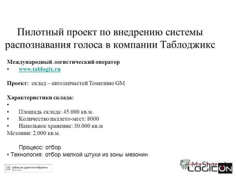 Пилотный проект по внедрению системы распознавания голоса в компании Таблоджикс Международный логистический оператор www.tablogix.ru Проект: склад – автозапчастей Томилино GM Характеристики склада: Площадь склада: 45.000 кв.м. Kоличество паллето-мест