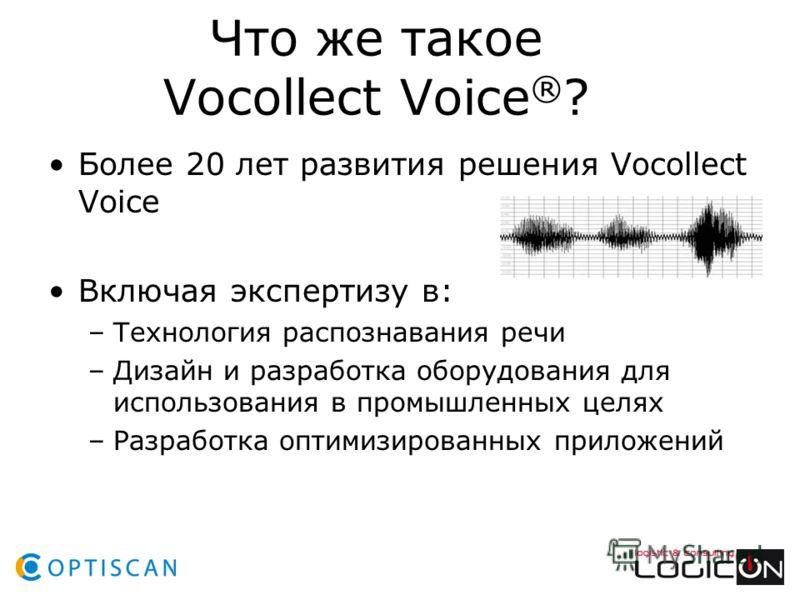 Что же такое Vocollect Voice ® ? Более 20 лет развития решения Vocollect Voice Включая экспертизу в: –Технология распознавания речи –Дизайн и разработка оборудования для использования в промышленных целях –Разработка оптимизированных приложений