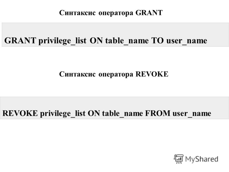 Синтаксис оператора GRANT GRANT privilege_list ON table_name TO user_name Синтаксис оператора REVOKE REVOKE privilege_list ON table_name FROM user_name