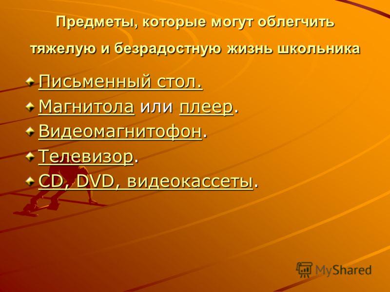 Предметы, которые могут облегчить тяжелую и безрадостную жизнь школьника Письменный стол. Письменный стол. МагнитолаМагнитола или плеер. плеер Магнитолаплеер ВидеомагнитофонВидеомагнитофон. Видеомагнитофон ТелевизорТелевизор. Телевизор CD, DVD, видео