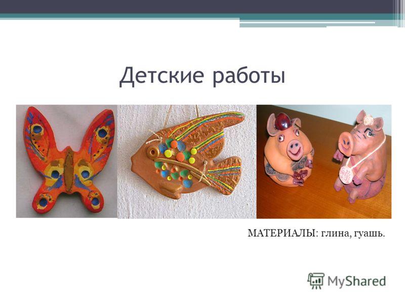 Детские работы МАТЕРИАЛЫ: глина, гуашь.