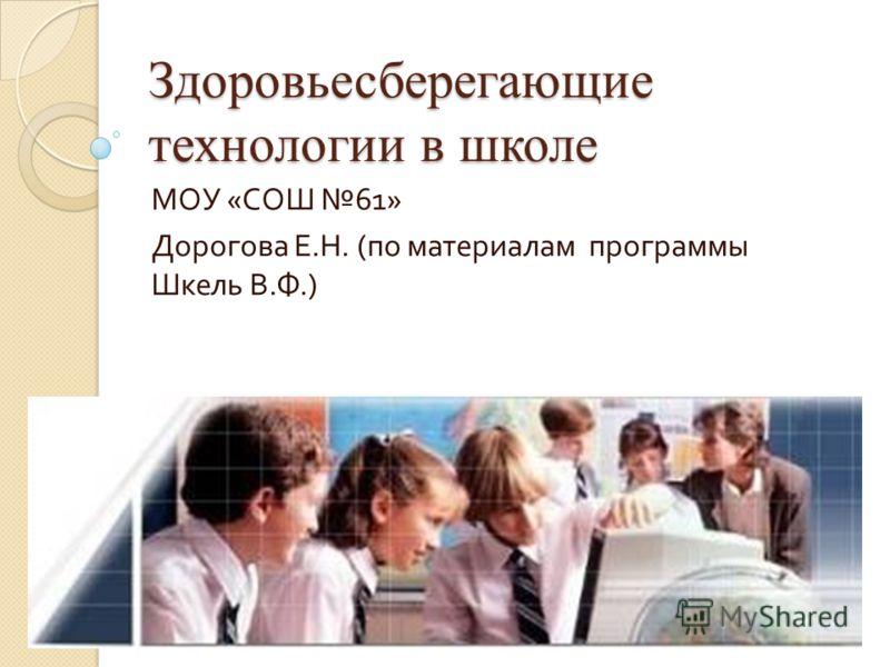 Здоровьесберегающие технологии в школе МОУ « СОШ 61» Дорогова Е. Н. ( по материалам программы Шкель В. Ф.)