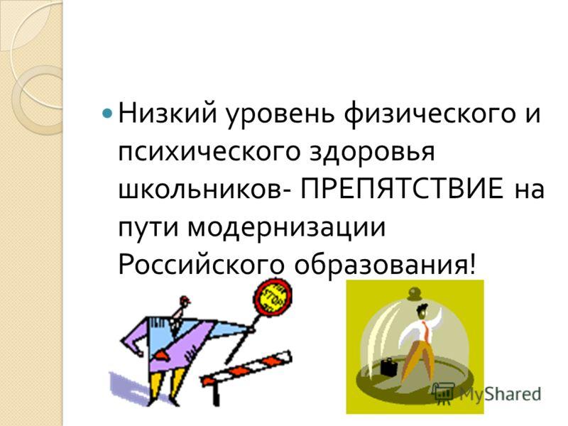 Низкий уровень физического и психического здоровья школьников - ПРЕПЯТСТВИЕ на пути модернизации Российского образования !