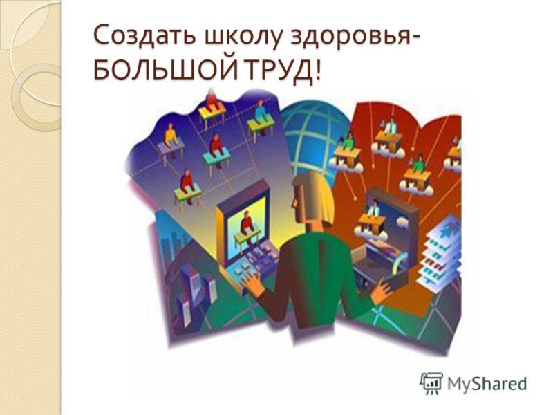 Создать школу здоровья - БОЛЬШОЙ ТРУД !