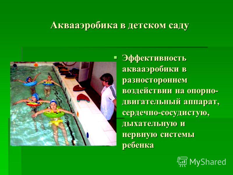 Аквааэробика в детском саду Аквааэробика в детском саду Эффективность аквааэробики в разностороннем воздействии на опорно- двигательный аппарат, сердечно-сосудистую, дыхательную и нервную системы ребенка Эффективность аквааэробики в разностороннем во