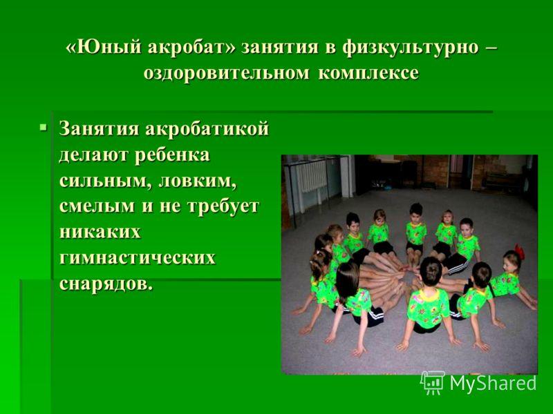 «Юный акробат» занятия в физкультурно – оздоровительном комплексе Занятия акробатикой делают ребенка сильным, ловким, смелым и не требует никаких гимнастических снарядов. Занятия акробатикой делают ребенка сильным, ловким, смелым и не требует никаких