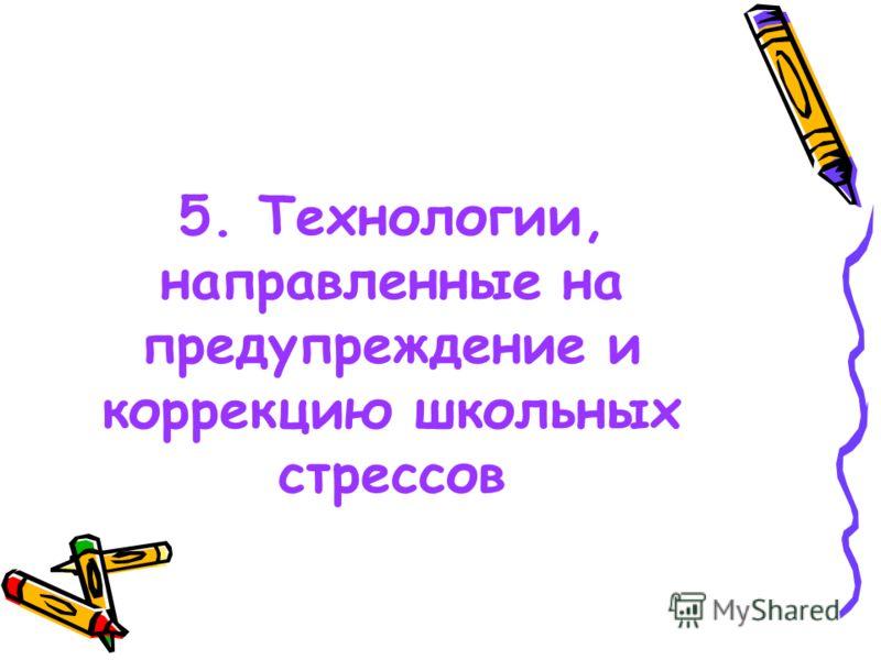 5. Технологии, направленные на предупреждение и коррекцию школьных стрессов