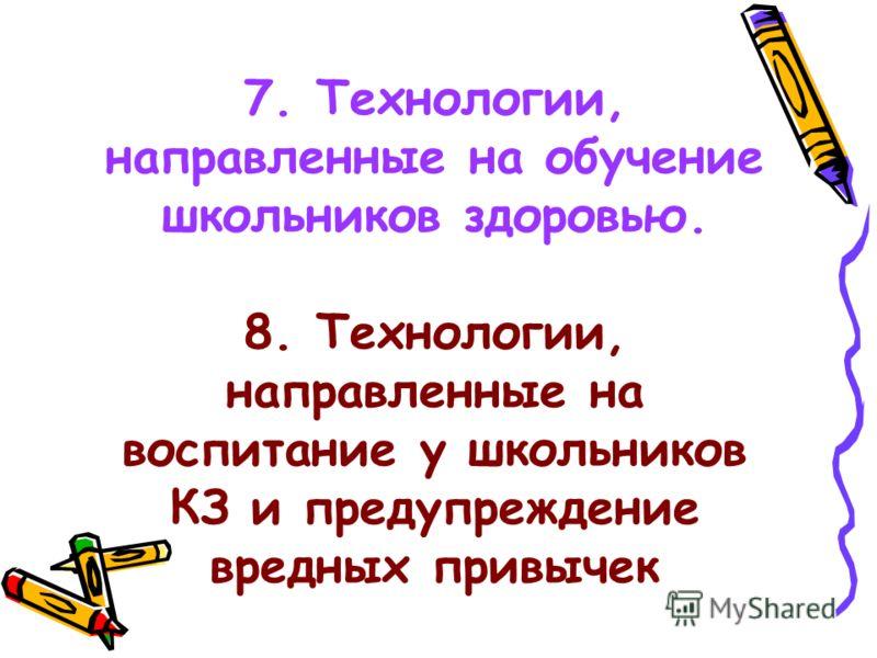7. Технологии, направленные на обучение школьников здоровью. 8. Технологии, направленные на воспитание у школьников КЗ и предупреждение вредных привычек