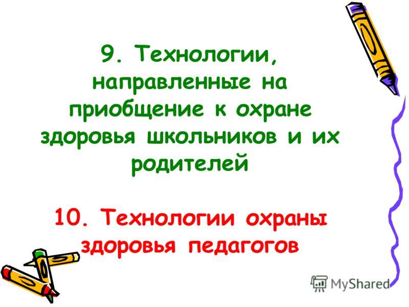 9. Технологии, направленные на приобщение к охране здоровья школьников и их родителей 10. Технологии охраны здоровья педагогов