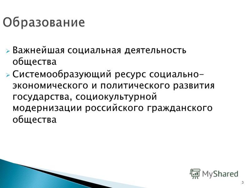 3 Образование Важнейшая социальная деятельность общества Системообразующий ресурс социально- экономического и политического развития государства, социокультурной модернизации российского гражданского общества