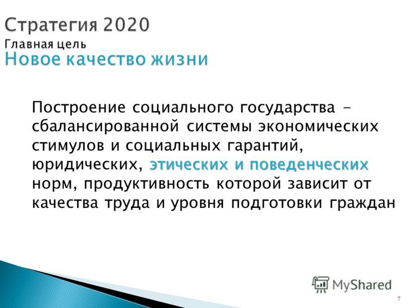 7 Стратегия 2020 Главная цель Новое качество жизни этических и поведенческих Построение социального государства - сбалансированной системы экономических стимулов и социальных гарантий, юридических, этических и поведенческих норм, продуктивность котор