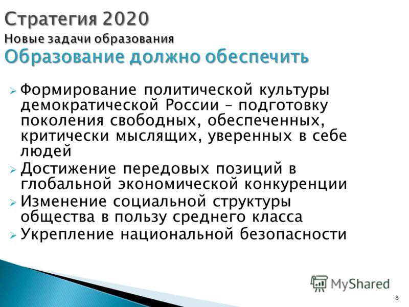 8 Стратегия 2020 Новые задачи образования Образование должно обеспечить Формирование политической культуры демократической России – подготовку поколения свободных, обеспеченных, критически мыслящих, уверенных в себе людей Достижение передовых позиций