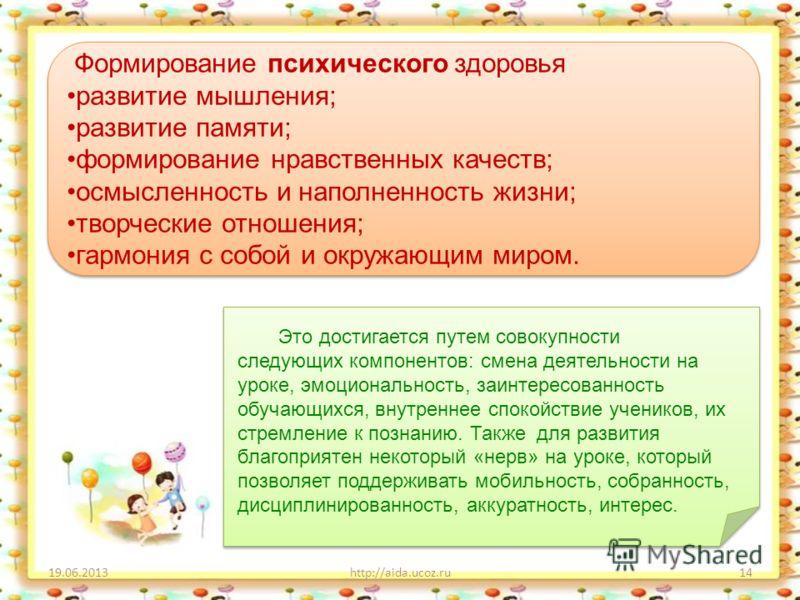 19.06.2013http://aida.ucoz.ru14 Это достигается путем совокупности следующих компонентов: смена деятельности на уроке, эмоциональность, заинтересованность обучающихся, внутреннее спокойствие учеников, их стремление к познанию. Также для развития благ