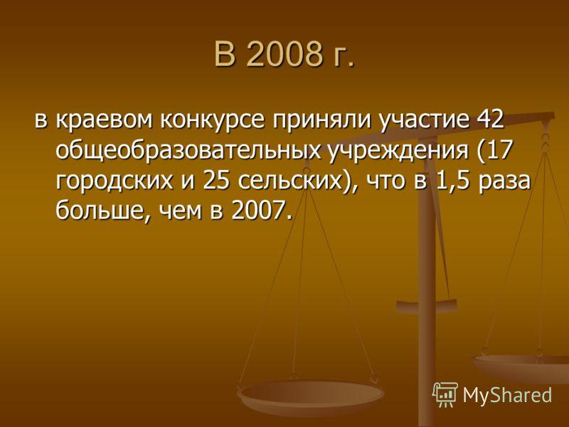 В 2008 г. в краевом конкурсе приняли участие 42 общеобразовательных учреждения (17 городских и 25 сельских), что в 1,5 раза больше, чем в 2007.